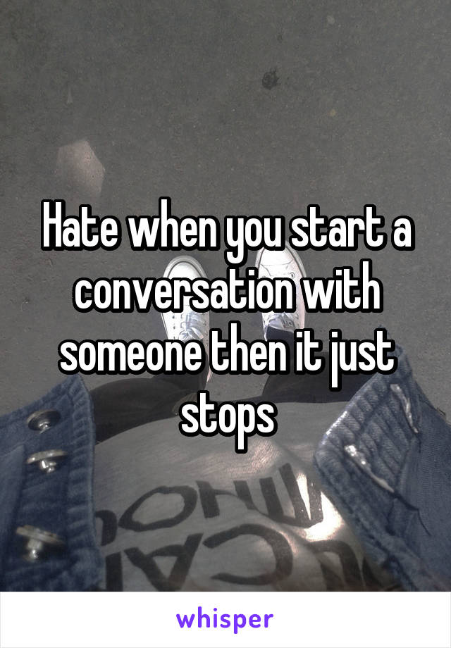 Hate when you start a conversation with someone then it just stops