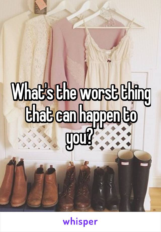 What's the worst thing that can happen to you?