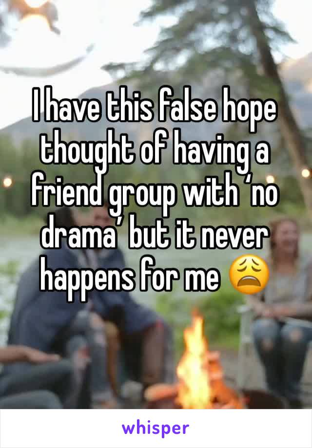 I have this false hope thought of having a friend group with 'no drama' but it never happens for me 😩