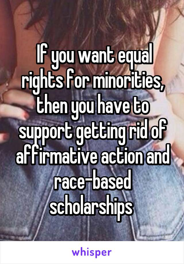 If you want equal rights for minorities, then you have to support getting rid of affirmative action and race-based scholarships