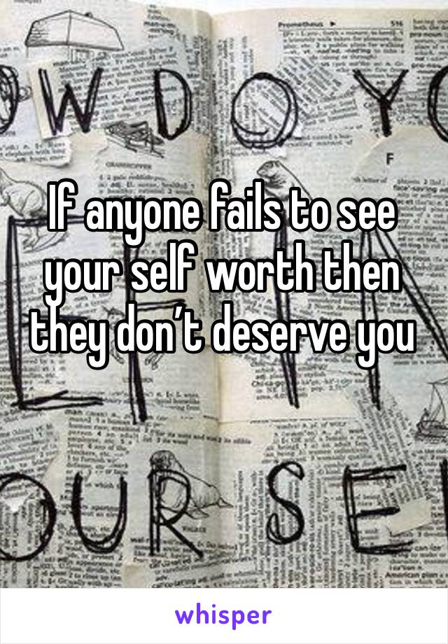 If anyone fails to see your self worth then they don't deserve you