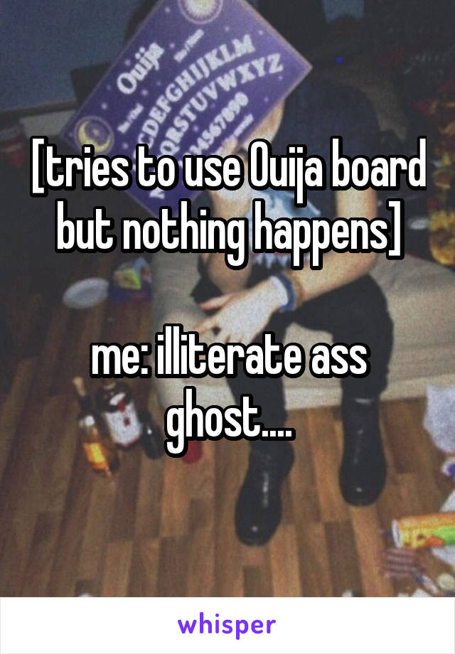[tries to use Ouija board but nothing happens]  me: illiterate ass ghost....