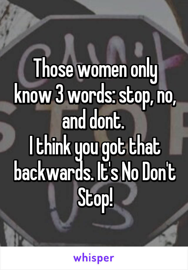 Those women only know 3 words: stop, no, and dont.  I think you got that backwards. It's No Don't Stop!