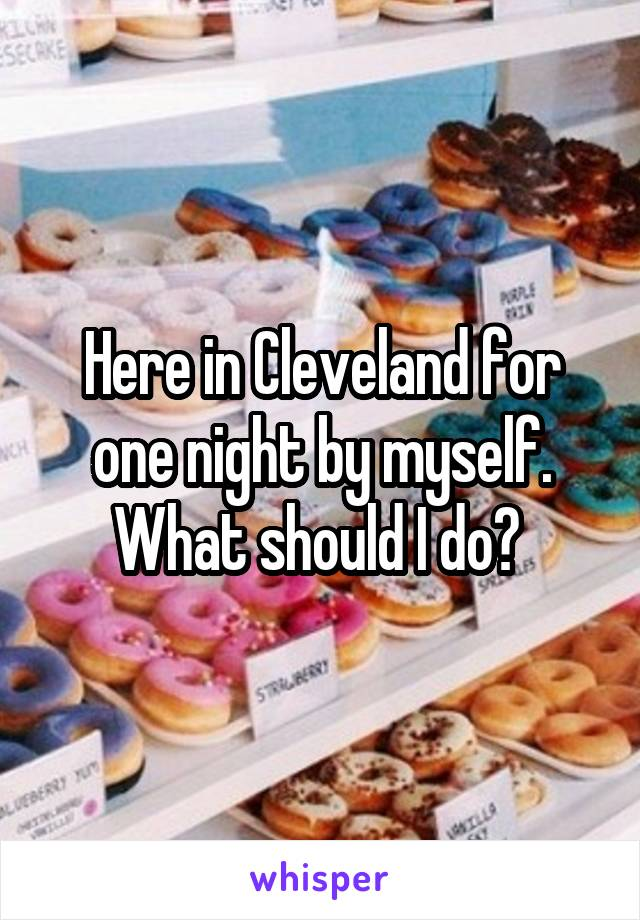 Here in Cleveland for one night by myself. What should I do?