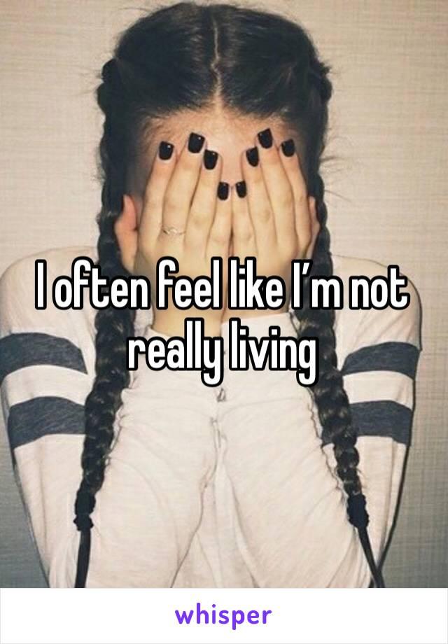 I often feel like I'm not really living
