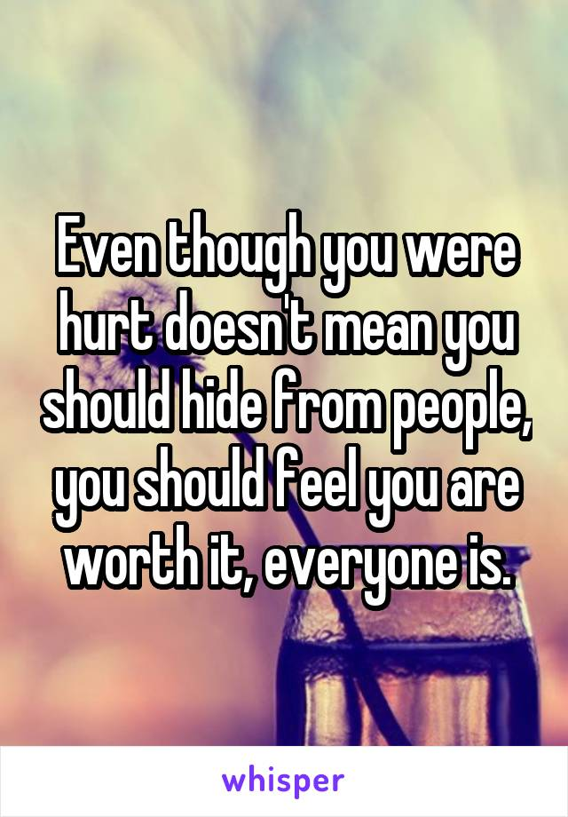 Even though you were hurt doesn't mean you should hide from people, you should feel you are worth it, everyone is.
