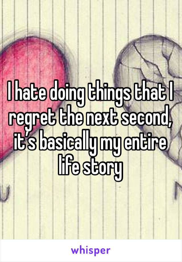 I hate doing things that I regret the next second, it's basically my entire life story