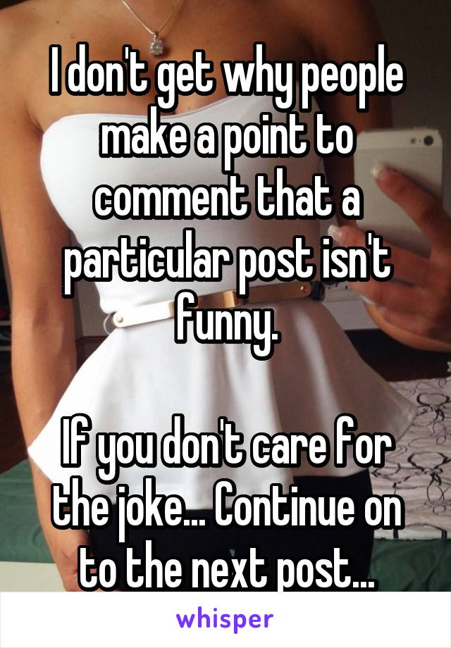 I don't get why people make a point to comment that a particular post isn't funny.  If you don't care for the joke... Continue on to the next post...