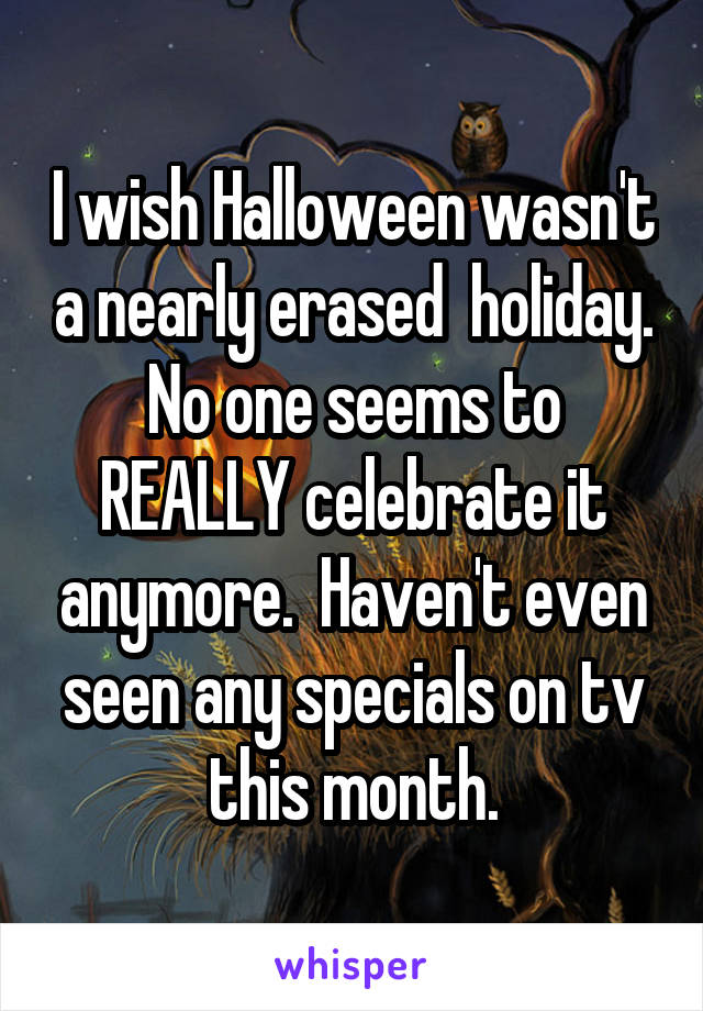 I wish Halloween wasn't a nearly erased  holiday. No one seems to REALLY celebrate it anymore.  Haven't even seen any specials on tv this month.