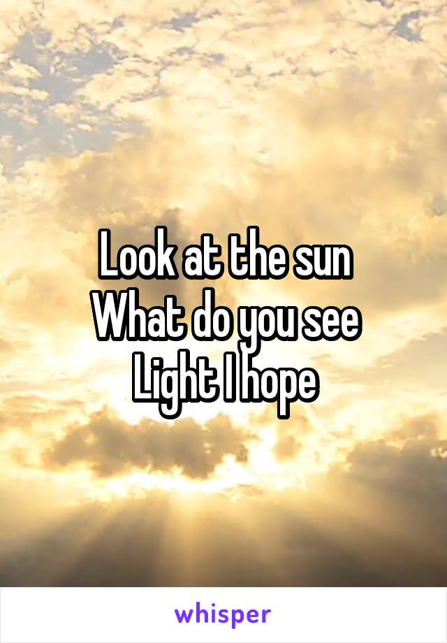 Look at the sun What do you see Light I hope