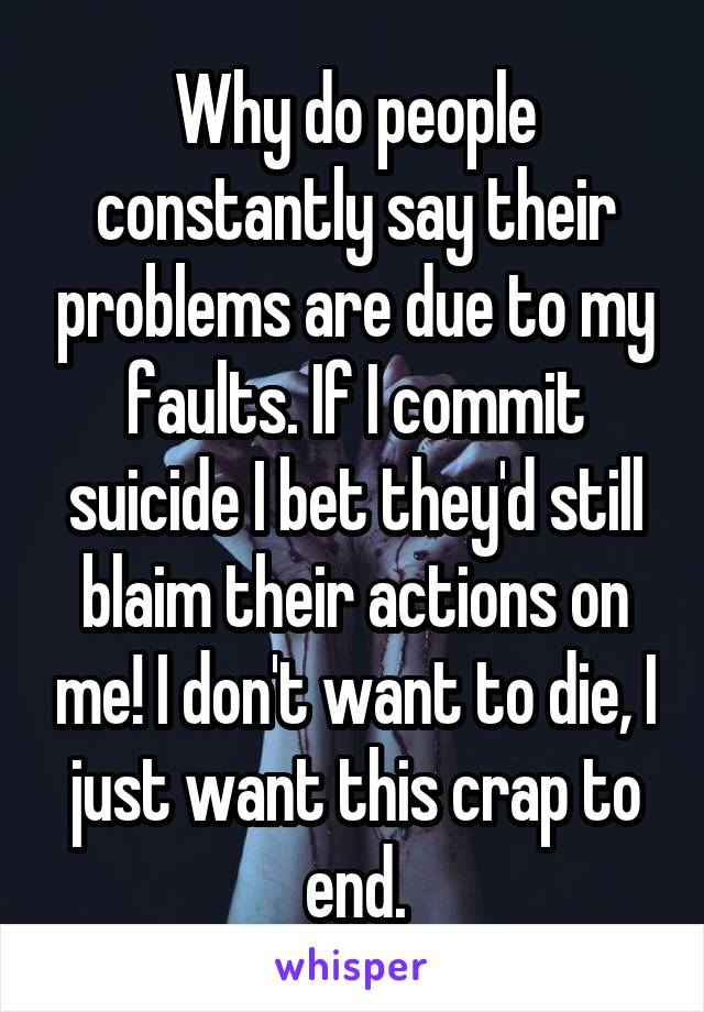Why do people constantly say their problems are due to my faults. If I commit suicide I bet they'd still blaim their actions on me! I don't want to die, I just want this crap to end.