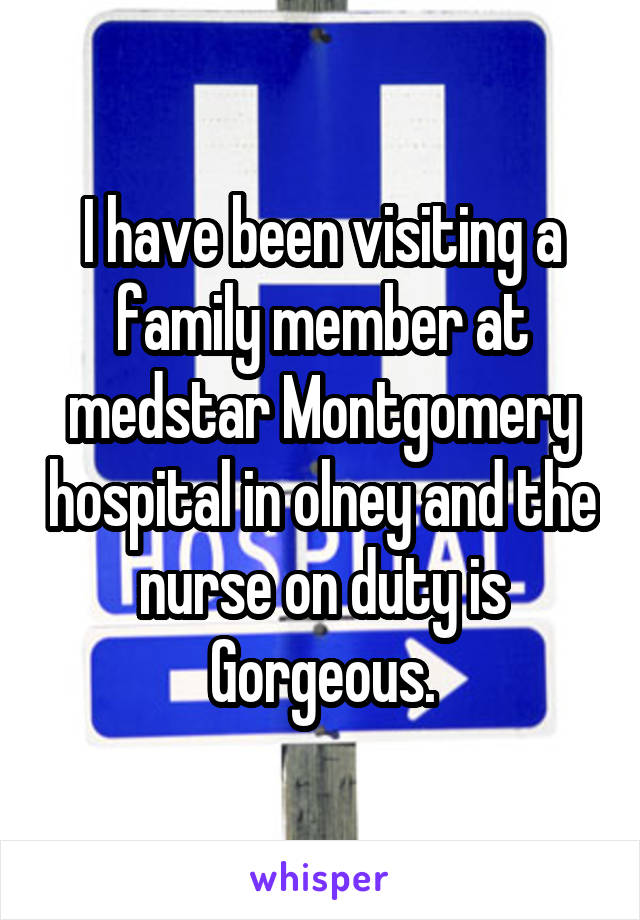 I have been visiting a family member at medstar Montgomery hospital in olney and the nurse on duty is Gorgeous.