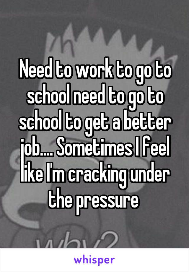 Need to work to go to school need to go to school to get a better job.... Sometimes I feel like I'm cracking under the pressure