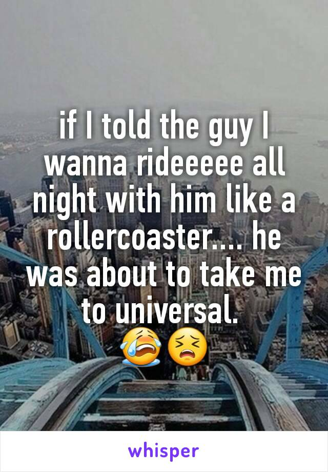 if I told the guy I wanna rideeeee all night with him like a rollercoaster.... he was about to take me to universal.  😭😣