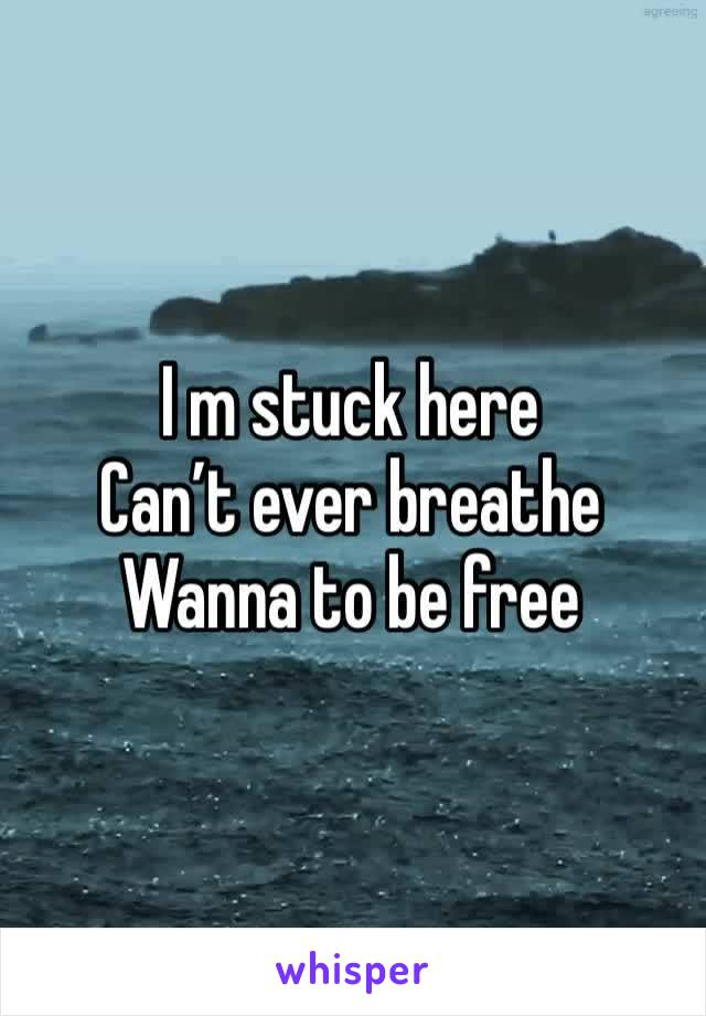 I m stuck here  Can't ever breathe  Wanna to be free