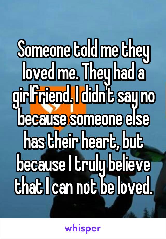 Someone told me they loved me. They had a girlfriend. I didn't say no because someone else has their heart, but because I truly believe that I can not be loved.