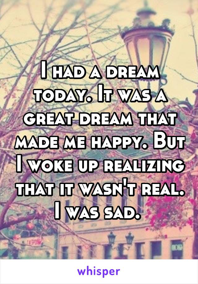 I had a dream today. It was a great dream that made me happy. But I woke up realizing that it wasn't real. I was sad.