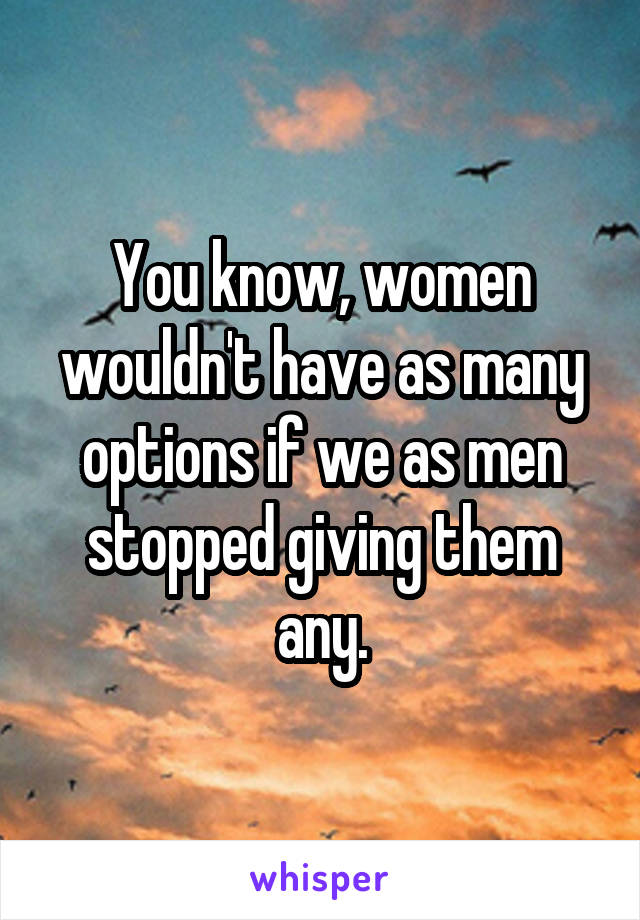 You know, women wouldn't have as many options if we as men stopped giving them any.