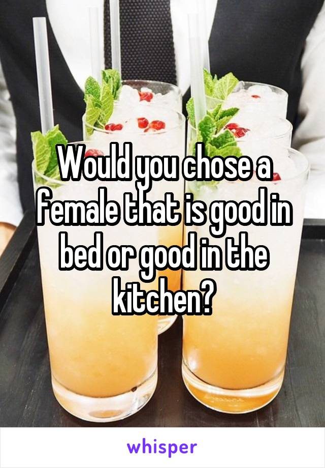 Would you chose a female that is good in bed or good in the kitchen?