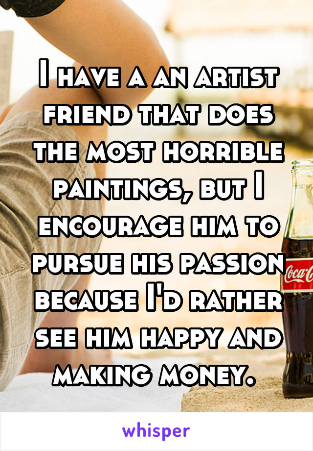 I have a an artist friend that does the most horrible paintings, but I encourage him to pursue his passion because I'd rather see him happy and making money.