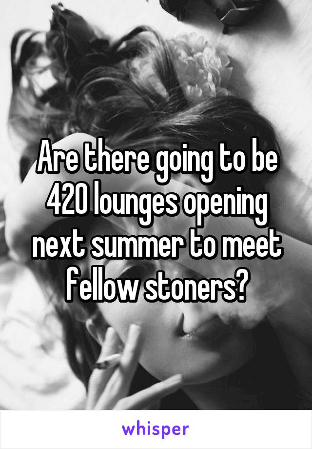 Are there going to be 420 lounges opening next summer to meet fellow stoners?
