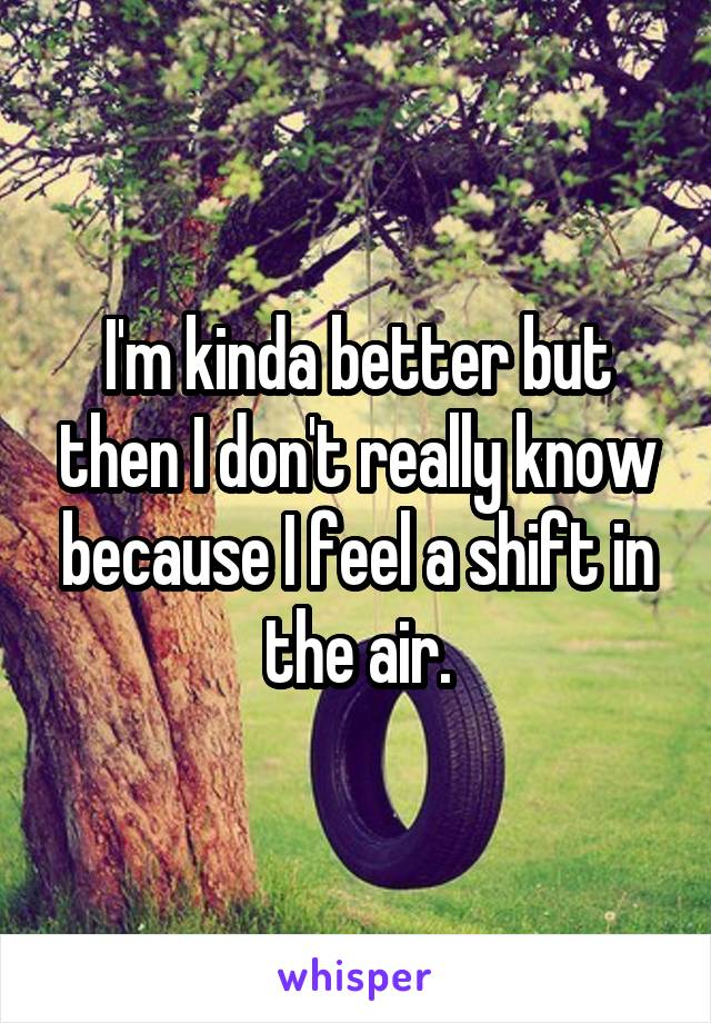 I'm kinda better but then I don't really know because I feel a shift in the air.