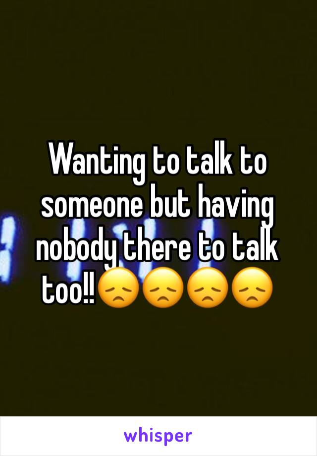 Wanting to talk to someone but having nobody there to talk too!!😞😞😞😞