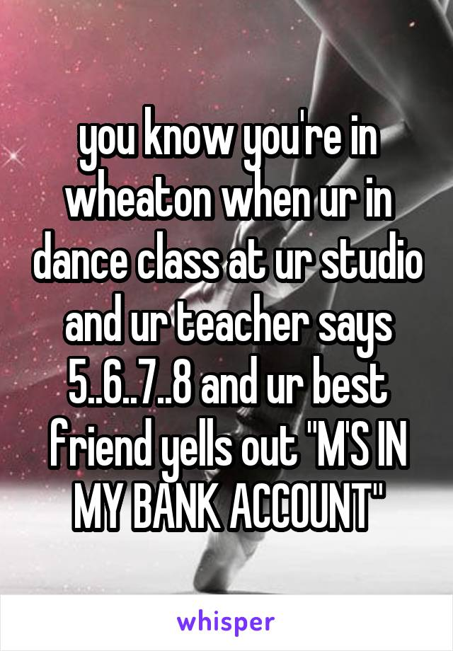 "you know you're in wheaton when ur in dance class at ur studio and ur teacher says 5..6..7..8 and ur best friend yells out ""M'S IN MY BANK ACCOUNT"""