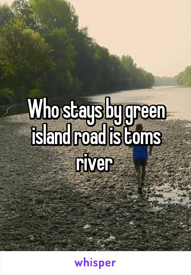 Who stays by green island road is toms river