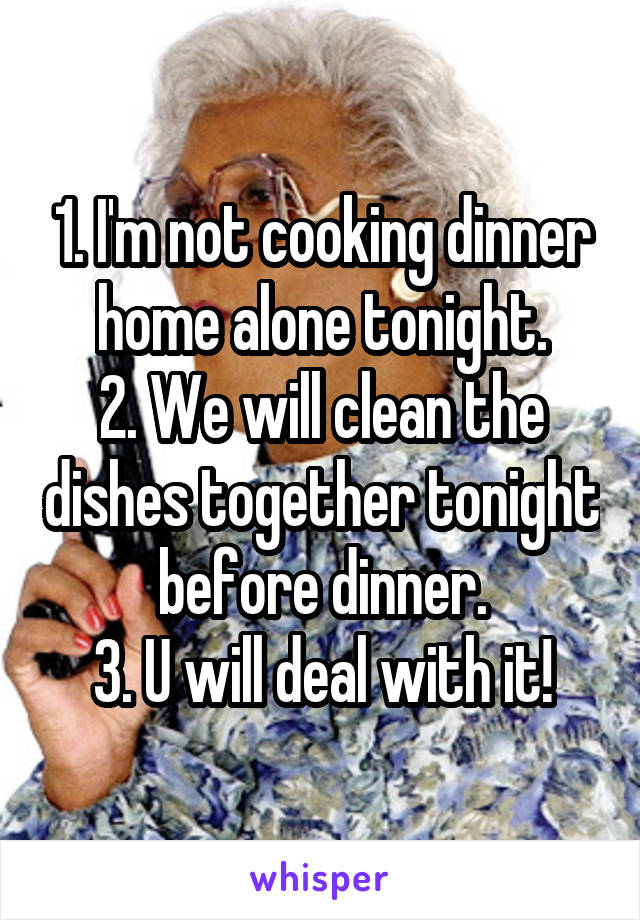 1. I'm not cooking dinner home alone tonight. 2. We will clean the dishes together tonight before dinner. 3. U will deal with it!
