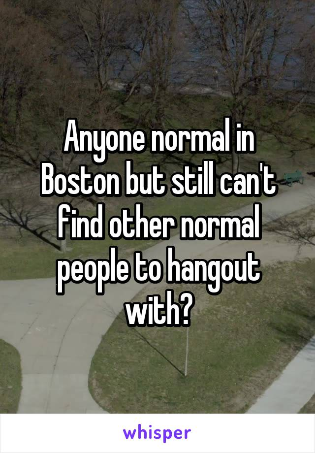 Anyone normal in Boston but still can't find other normal people to hangout with?