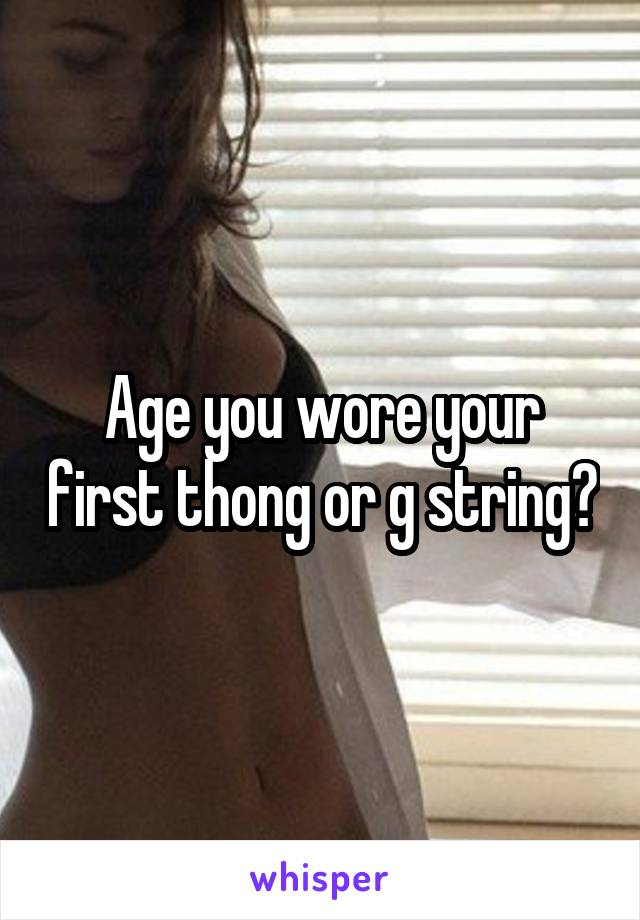 Age you wore your first thong or g string?