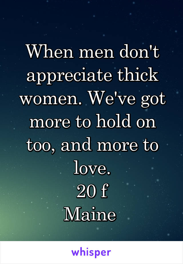 When men don't appreciate thick women. We've got more to hold on too, and more to love. 20 f Maine