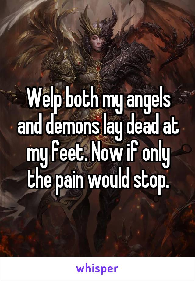 Welp both my angels and demons lay dead at my feet. Now if only the pain would stop.