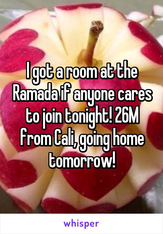 I got a room at the Ramada if anyone cares to join tonight! 26M from Cali, going home tomorrow!