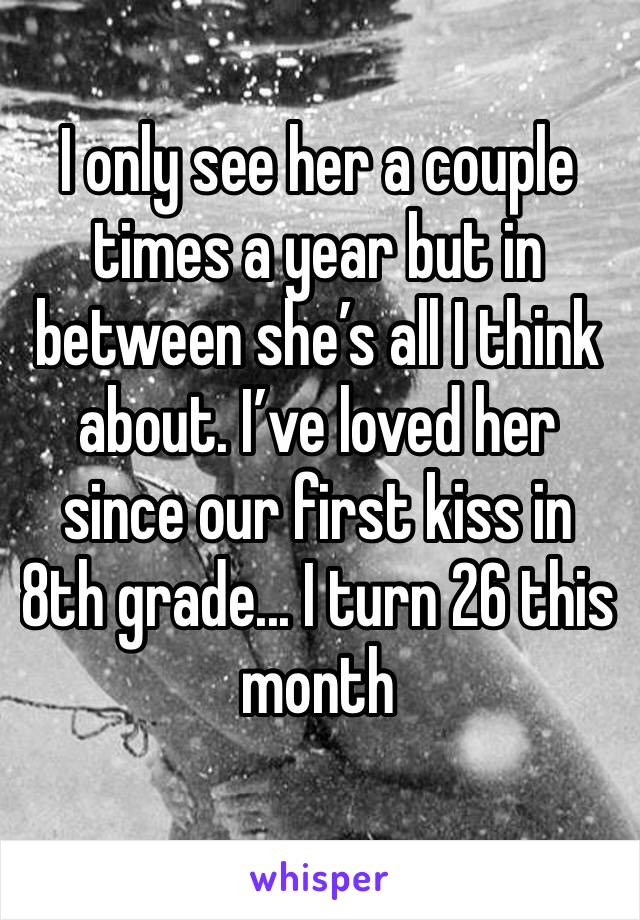 I only see her a couple times a year but in between she's all I think about. I've loved her since our first kiss in 8th grade... I turn 26 this month