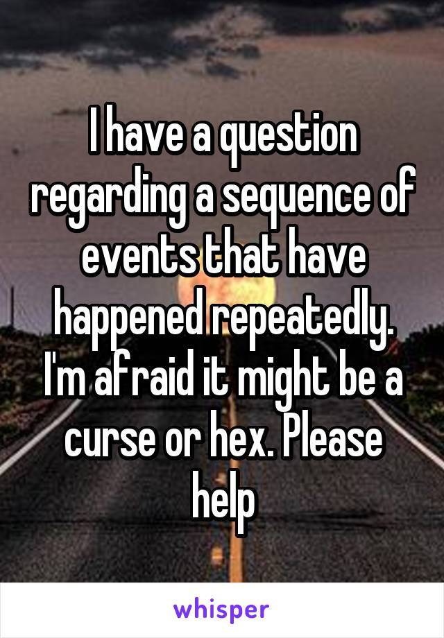 I have a question regarding a sequence of events that have happened repeatedly. I'm afraid it might be a curse or hex. Please help