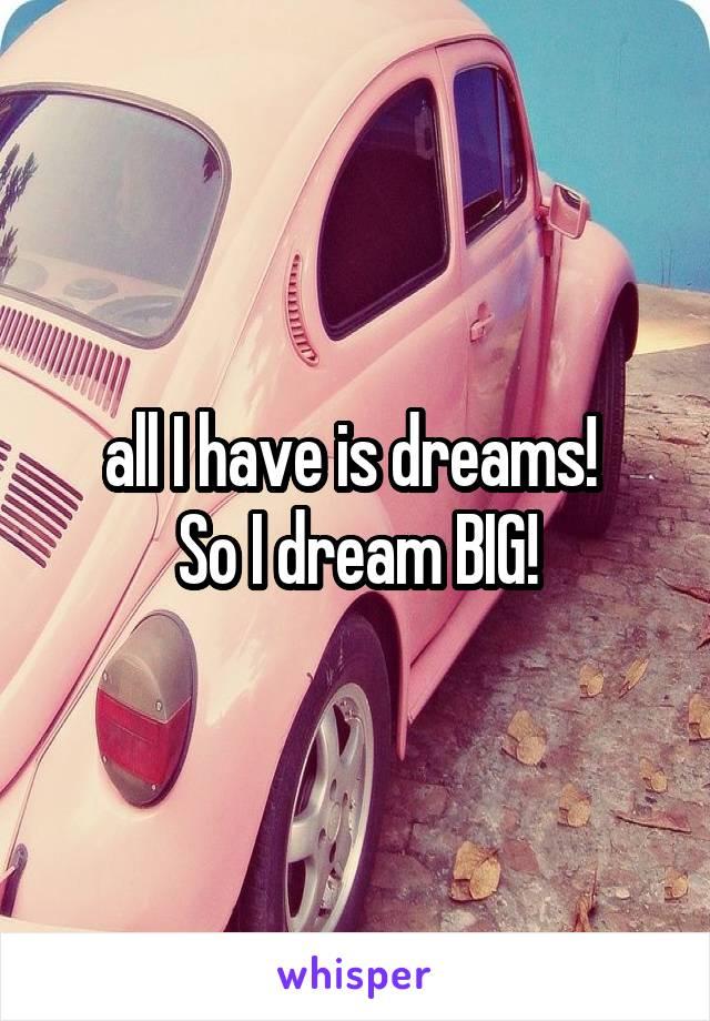 all I have is dreams!  So I dream BIG!