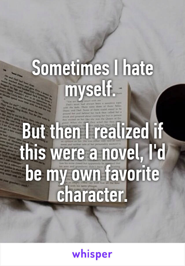 Sometimes I hate myself.   But then I realized if this were a novel, I'd be my own favorite character.