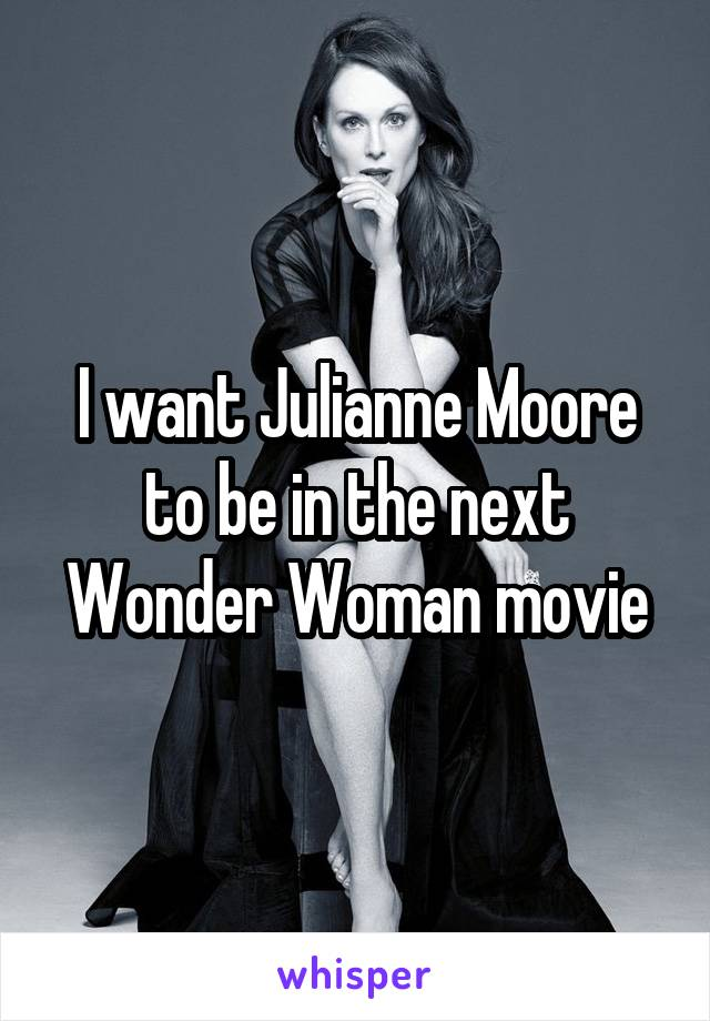 I want Julianne Moore to be in the next Wonder Woman movie