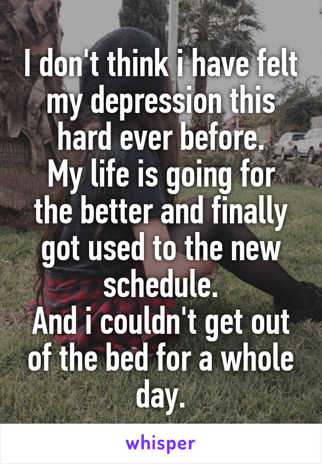 I don't think i have felt my depression this hard ever before. My life is going for the better and finally got used to the new schedule. And i couldn't get out of the bed for a whole day.