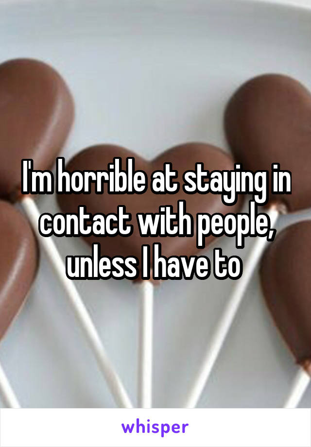 I'm horrible at staying in contact with people, unless I have to