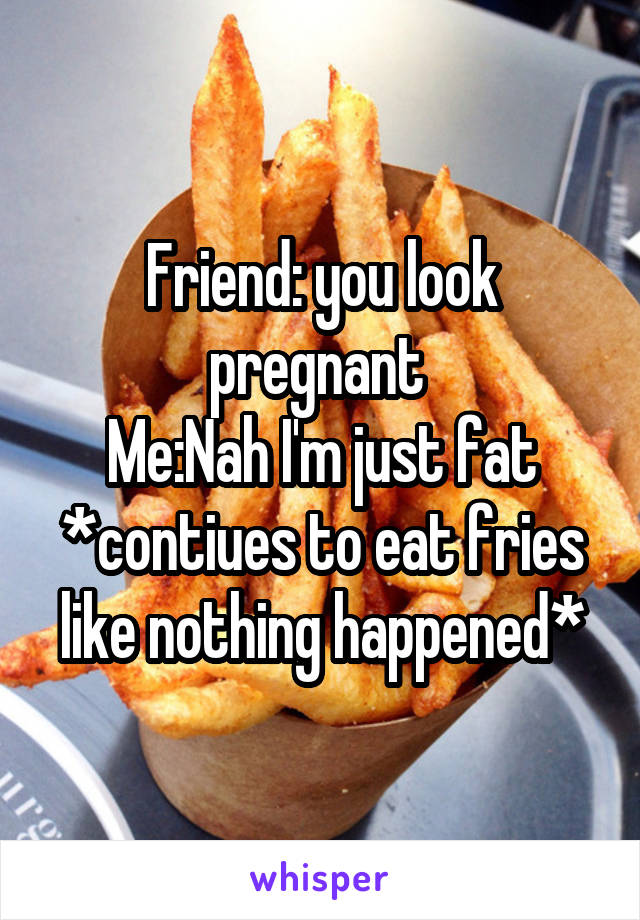 Friend: you look pregnant  Me:Nah I'm just fat *contiues to eat fries like nothing happened*