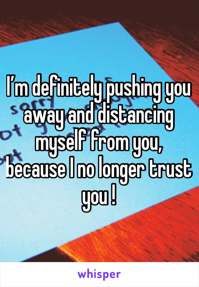I'm definitely pushing you away and distancing myself from you, because I no longer trust you !