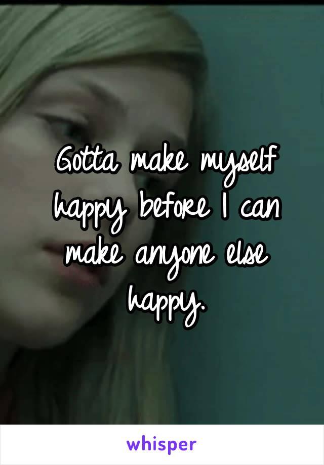Gotta make myself happy before I can make anyone else happy.