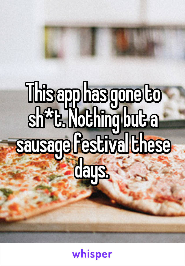 This app has gone to sh*t. Nothing but a sausage festival these days.