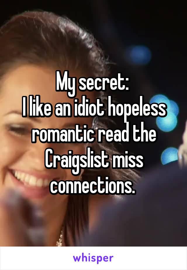 My secret:  I like an idiot hopeless romantic read the Craigslist miss connections.