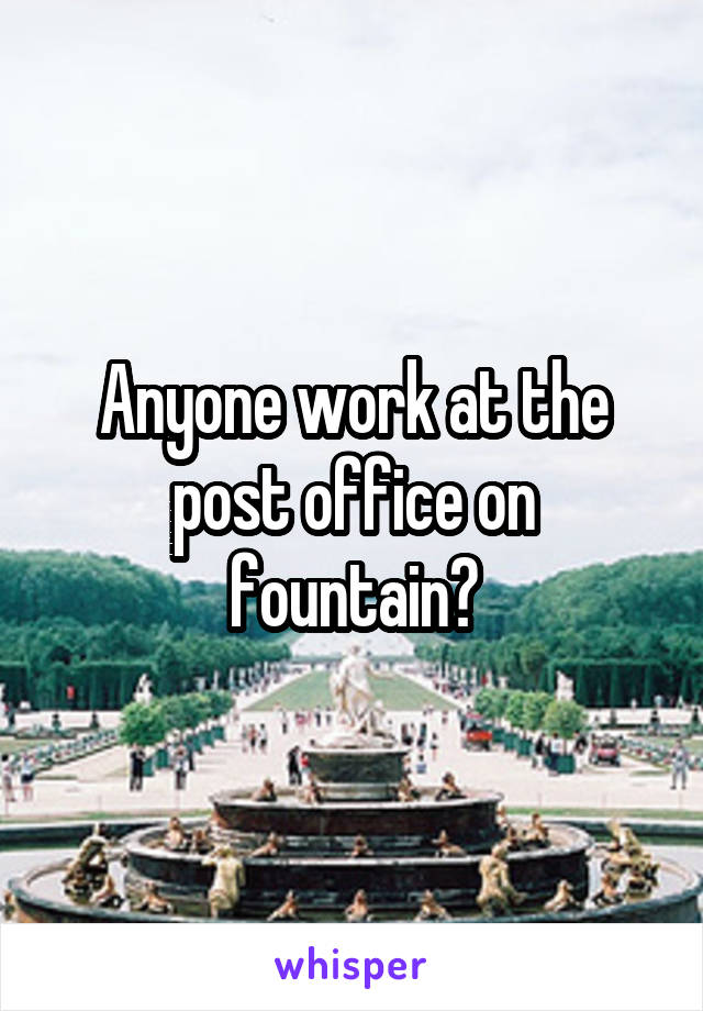 Anyone work at the post office on fountain?