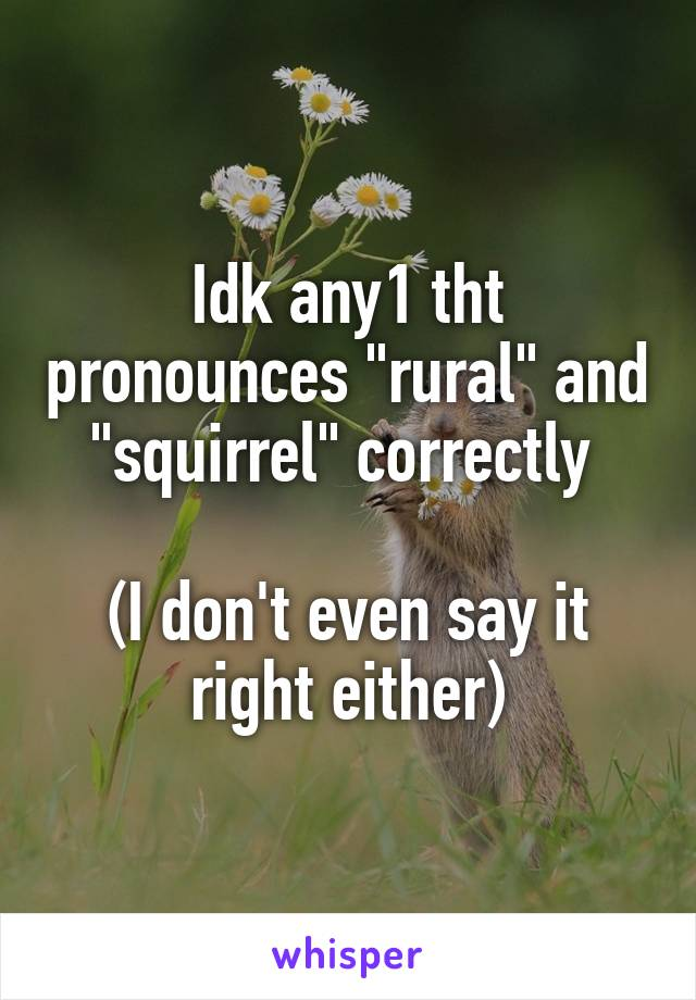 "Idk any1 tht pronounces ""rural"" and ""squirrel"" correctly   (I don't even say it right either)"
