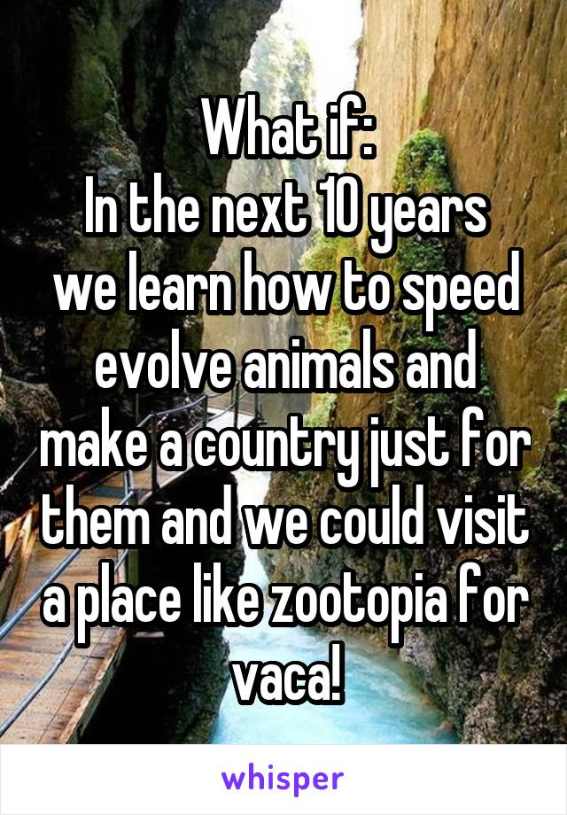 What if: In the next 10 years we learn how to speed evolve animals and make a country just for them and we could visit a place like zootopia for vaca!